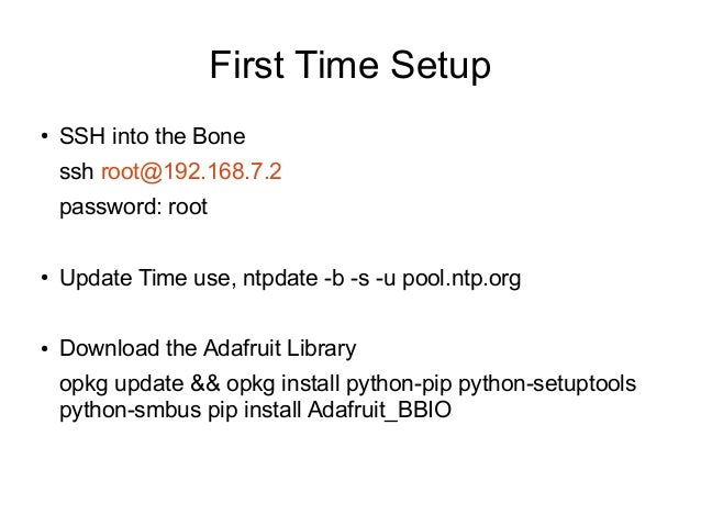 First Time Setup ●  SSH into the Bone ssh root@192.168.7.2 password: root  ●  Update Time use, ntpdate -b -s -u pool.ntp.o...