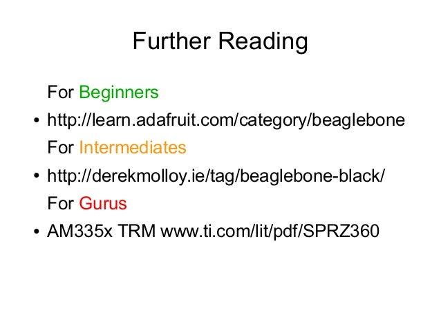 Further Reading For Beginners ●  http://learn.adafruit.com/category/beaglebone For Intermediates  ●  http://derekmolloy.ie...