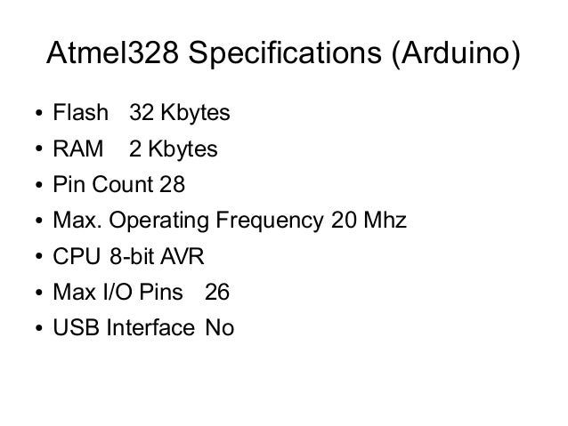 Atmel328 Specifications (Arduino) ●  Flash 32 Kbytes  ●  RAM  ●  Pin Count 28  ●  Max. Operating Frequency 20 Mhz  ●  CPU ...