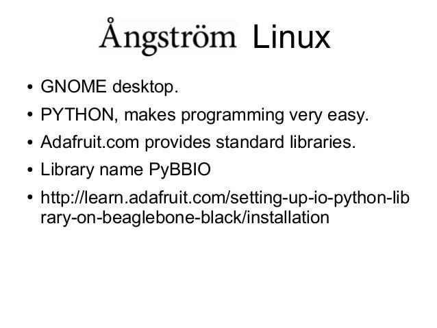 Linux ●  GNOME desktop.  ●  PYTHON, makes programming very easy.  ●  Adafruit.com provides standard libraries.  ●  Library...
