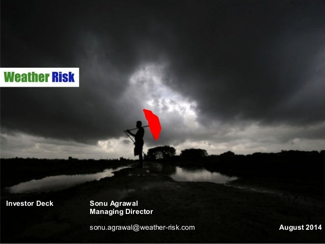 Investor Deck Sonu Agrawal Managing Director sonu.agrawal@weather-risk.com August 2014