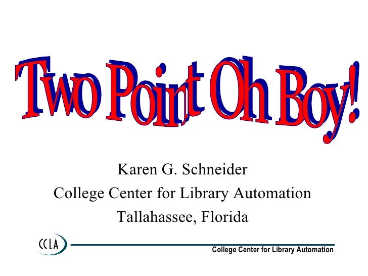 Karen G. Schneider College Center for Library Automation Tallahassee, Florida Two Point Oh Boy!