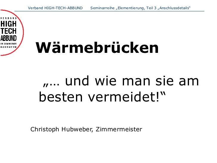 "<ul><li>Wärmebrücken    ""… und wie man sie am besten vermeidet!"" </li></ul><ul><li>Christoph Hubweber, Zimmermeister </li>..."
