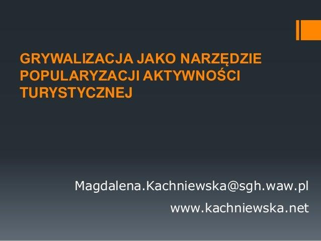 GRYWALIZACJA JAKO NARZĘDZIE POPULARYZACJI AKTYWNOŚCI TURYSTYCZNEJ Magdalena.Kachniewska@sgh.waw.pl www.kachniewska.net