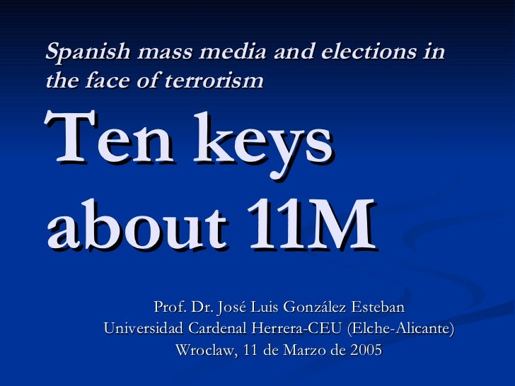 Spanish mass media and elections in the face of terrorism Ten keys about 11M Prof. Dr. José Luis González Esteban Universi...