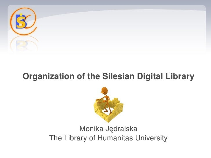 Organization of the Silesian Digital Library                        Monika Jędralska           The Library of Humanitas Un...