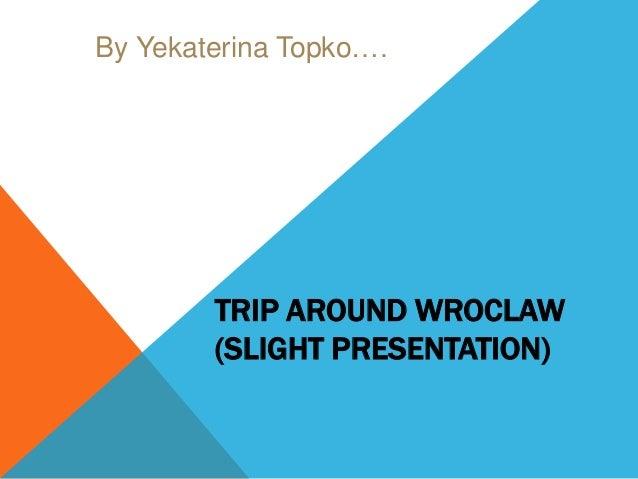By Yekaterina Topko….  TRIP AROUND WROCLAW (SLIGHT PRESENTATION)