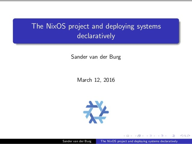 The NixOS project and deploying systems declaratively Sander van der Burg March 12, 2016 Sander van der Burg The NixOS pro...