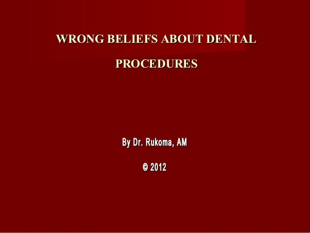 WRONG BELIEFS ABOUT DENTAL       PROCEDURES        By Dr. Rukoma, AM             © 2012