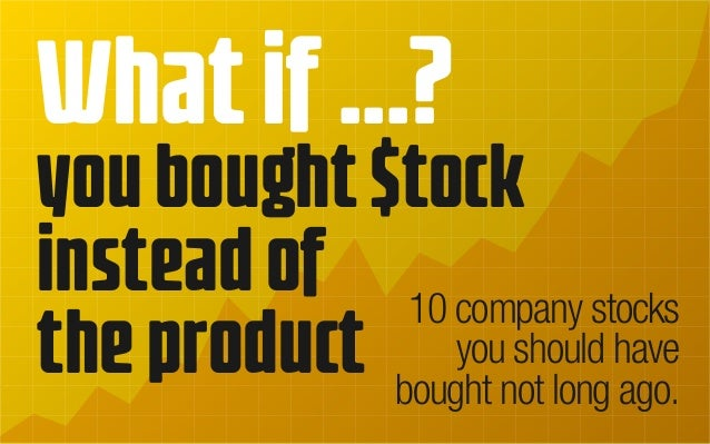 Whatif...? youbought$tock insteadof theproduct 10 company stocks you should have bought not long ago.