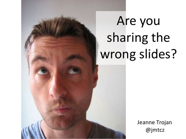 Are you sharing the wrong slides?  Jeanne Trojan @jmtcz