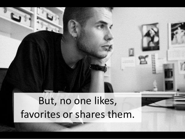 But, no one likes, favorites or shares them.