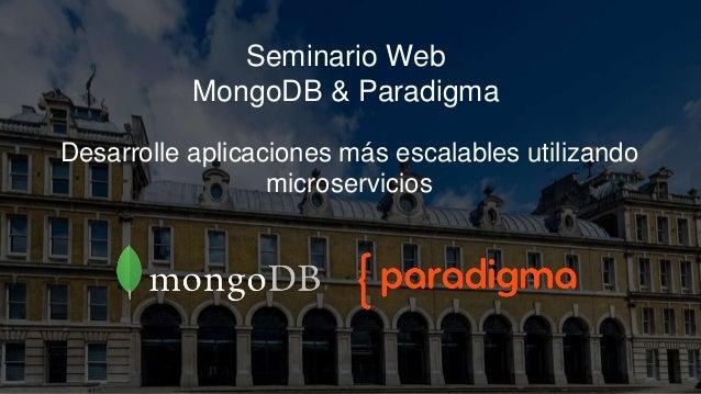 Seminario Web MongoDB & Paradigma Desarrolle aplicaciones más escalables utilizando microservicios