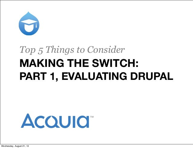 MAKING THE SWITCH: PART 1, EVALUATING DRUPAL Top 5 Things to Consider Wednesday, August 21, 13