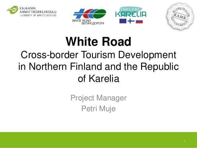 White Road Cross-border Tourism Development in Northern Finland and the Republic of Karelia Project Manager Petri Muje 1