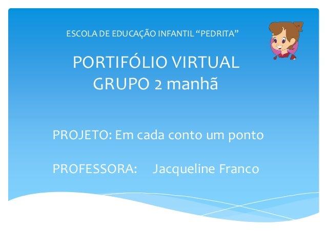 PORTIFÓLIO VIRTUAL GRUPO 2 manhã PROJETO: Em cada conto um ponto PROFESSORA: Jacqueline Franco ESCOLA DE EDUCAÇÃO INFANTIL...