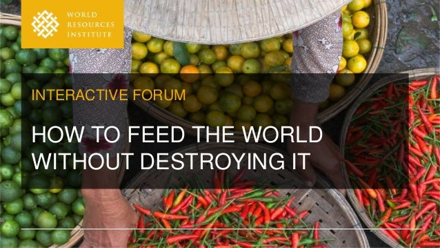 INTERACTIVE FORUM HOW TO FEED THE WORLD WITHOUT DESTROYING IT