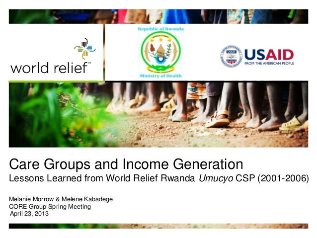 Care Groups and Income GenerationLessons Learned from World Relief Rwanda Umucyo CSP (2001-2006)Melanie Morrow & Melene Ka...
