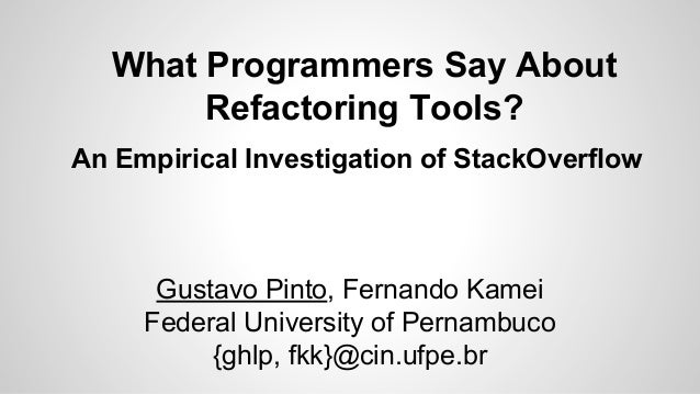 What Programmers Say About Refactoring Tools? An Empirical Investigation of StackOverflow  Gustavo Pinto, Fernando Kamei F...