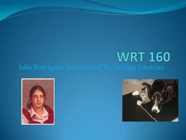 WRT 160<br />Julia Rodriguez  Educational Technology Librarian<br />