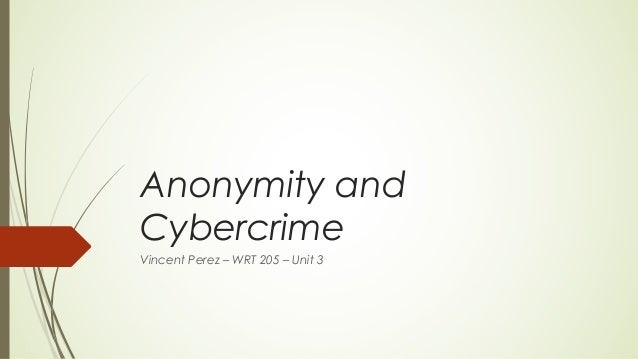 Anonymity and Cybercrime Vincent Perez – WRT 205 – Unit 3