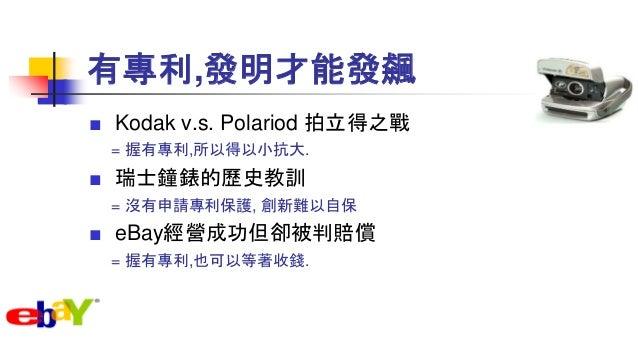 有專利,發明才能發飆 ■ Kodak v.s. Polariod 拍立得之戰 = 握有專利,所以得以小抗大. ■ 瑞士鐘錶的歷史教訓 = 沒有申請專利保護, 創新難以自保 ■ eBay經營成功但卻被判賠償 = 握有專利,也可以等著收錢.
