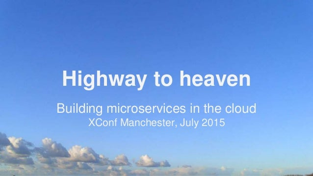Highway to heaven Building microservices in the cloud XConf Manchester, July 2015