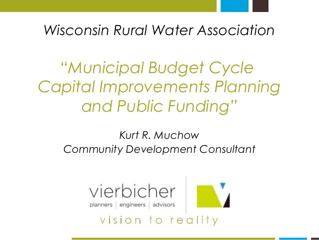 "Wisconsin Rural Water Association ""Municipal Budget Cycle Capital Improvements Planning and Public Funding"" Kurt R. Muchow..."