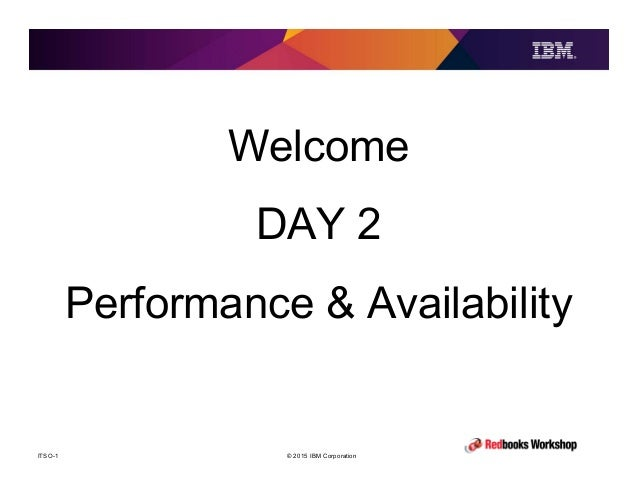 © 2015 IBM CorporationITSO-1 Welcome DAY 2 Performance & Availability