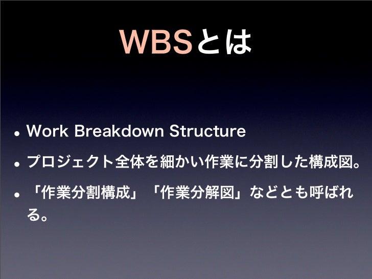 WBSとは• Work Breakdown Structure• プロジェクト全体を細かい作業に分割した構成図。• 「作業分割構成」「作業分解図」などとも呼ばれ る。
