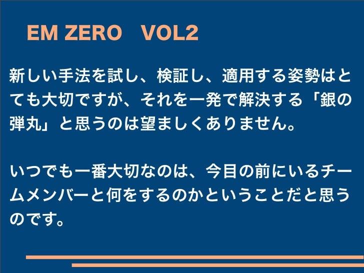 EM ZEROVOL2新しい手法を試し、検証し、適用する姿勢はとても大切ですが、それを一発で解決する「銀の弾丸」と思うのは望ましくありません。いつでも一番大切なのは、今目の前にいるチームメンバーと何をするのかということだと思うのです。