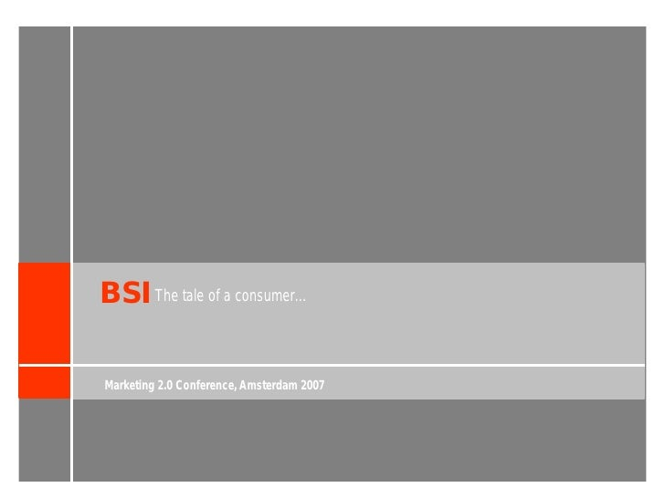BSI The tale of a consumer…  Marketing 2.0 Conference, Amsterdam 2007