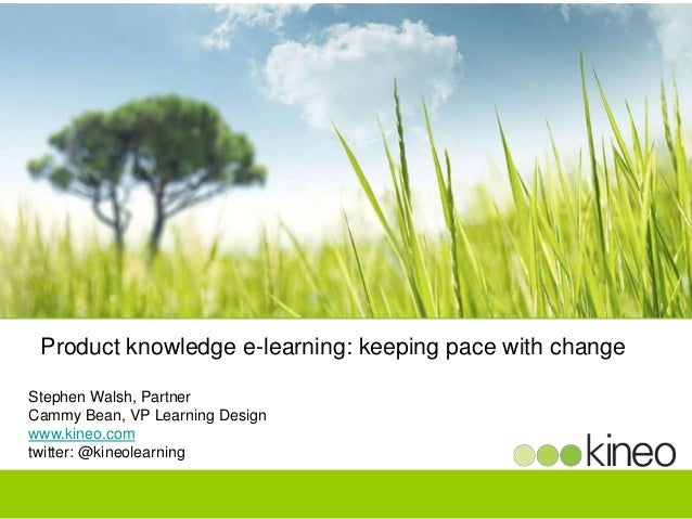 Product knowledge e-learning: keeping pace with change Stephen Walsh, Partner Cammy Bean, VP Learning Design www.kineo.com...