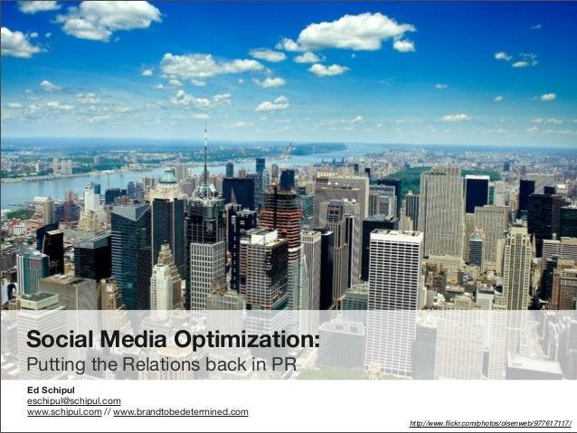 Social Media Optimization: Putting the Relations back in PR Ed Schipul eschipul@schipul.com www.schipul.com // www.brandto...