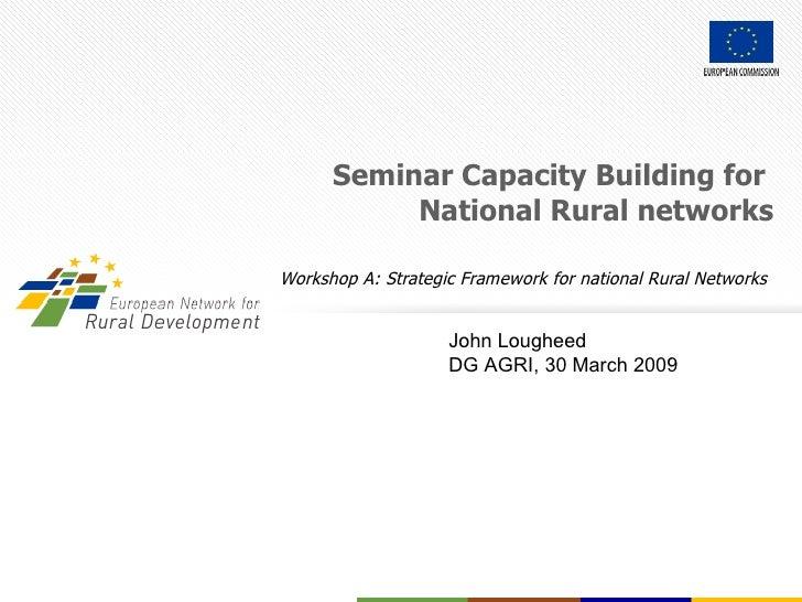 Seminar Capacity Building for  National Rural networks Workshop A: Strategic Framework for national Rural Networks   John ...