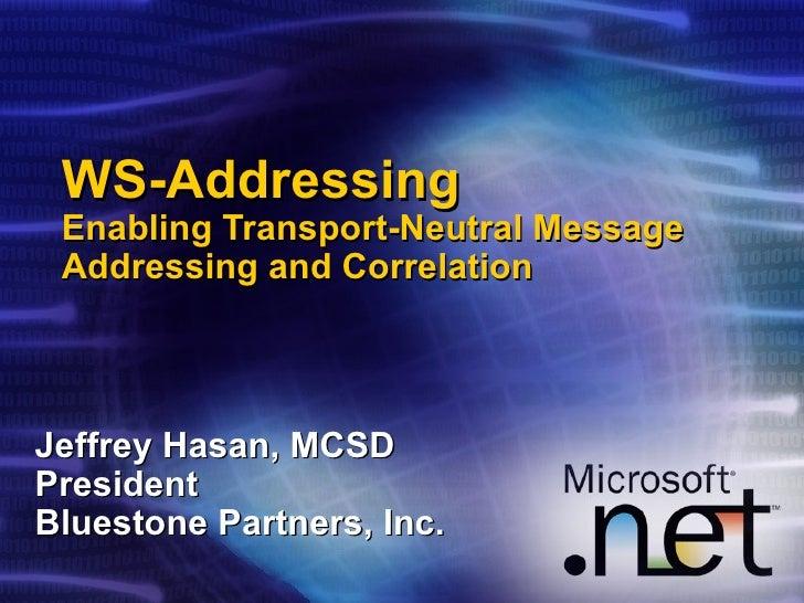 WS-Addressing Enabling Transport-Neutral Message Addressing and Correlation Jeffrey Hasan, MCSD President Bluestone Partne...