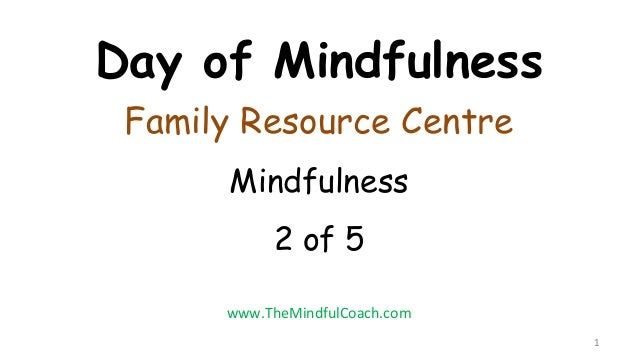 Day of Mindfulness Family Resource Centre Mindfulness 2 of 5 1 www.TheMindfulCoach.com