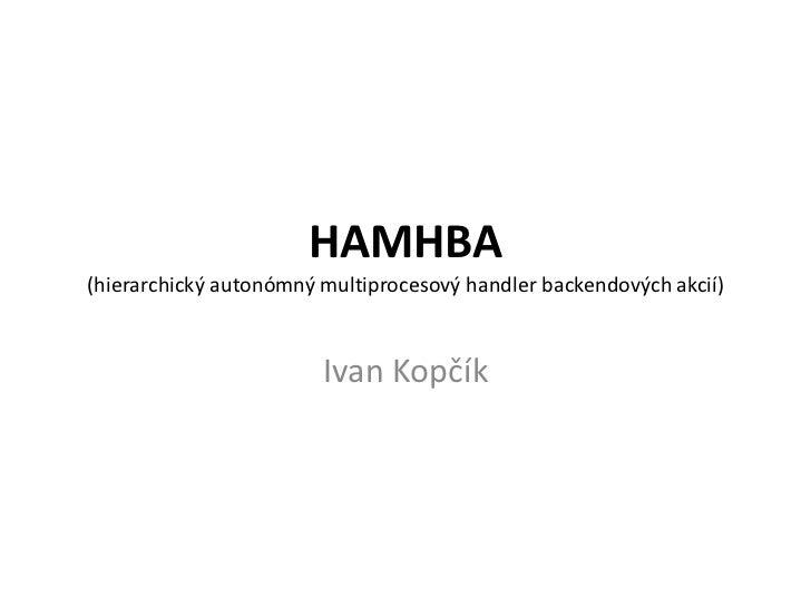 HAMHBA(hierarchický autonómnýmultiprocesovýhandlerbackendovýchakcií)<br />Ivan Kopčík<br />