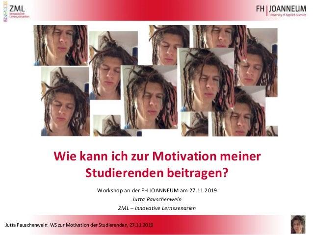 Jutta Pauschenwein: WS zur Motivation der Studierenden, 27.11.2019 Wie kann ich zur Motivation meiner Studierenden beitrag...