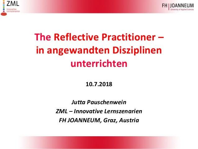 The Reflective Practitioner – in angewandten Disziplinen unterrichten 10.7.2018 Jutta Pauschenwein ZML – Innovative Lernsz...