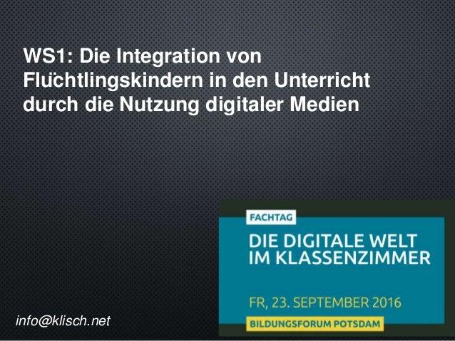 WS1: Die Integration von Flüchtlingskindern in den Unterricht durch die Nutzung digitaler Medien info@klisch.net