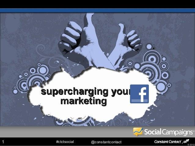 supercharging your       marketing1      #ctctsocial   @constantcontact                                        © 2012