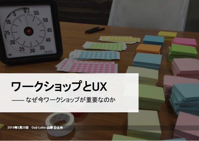 ワークショップとUX 2016年3月29日 Gaji-Labo 山岸 ひとみ ―― なぜ今ワークショップが重要なのか