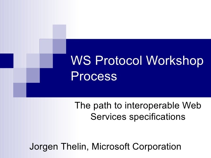 WS Protocol Workshop Process The path to interoperable Web Services specifications Jorgen Thelin, Microsoft Corporation