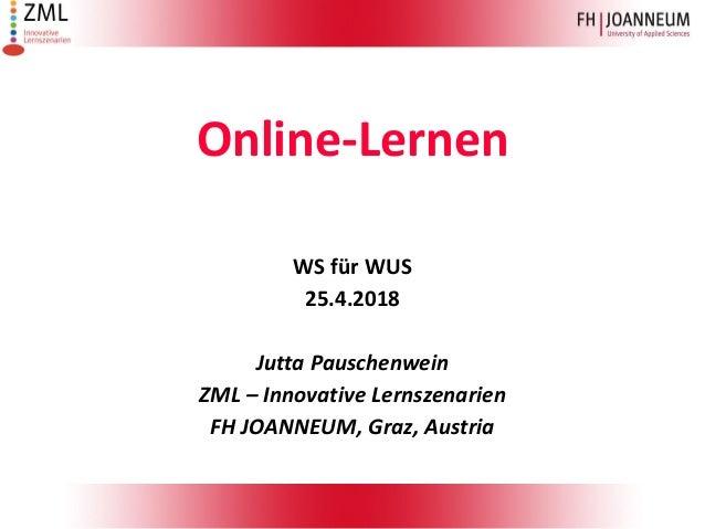 Online-Lernen WS für WUS 25.4.2018 Jutta Pauschenwein ZML – Innovative Lernszenarien FH JOANNEUM, Graz, Austria
