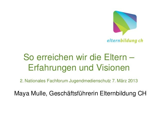 So erreichen wir die Eltern –    Erfahrungen und Visionen 2. Nationales Fachforum Jugendmedienschutz 7. März 2013Maya Mull...