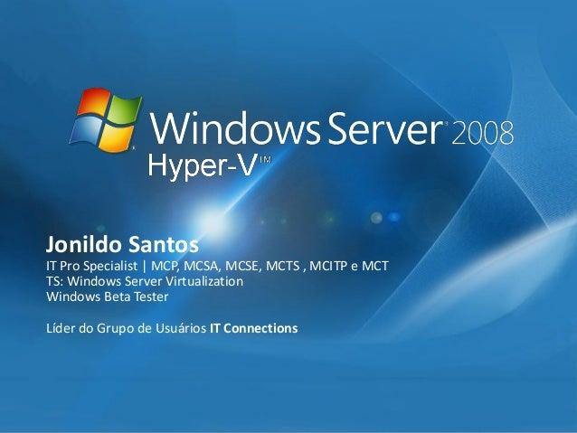 JonildoSantos  IT Pro Specialist| MCP, MCSA, MCSE, MCTS , MCITP e MCT  TS: Windows Server Virtualization  Windows Beta Tes...