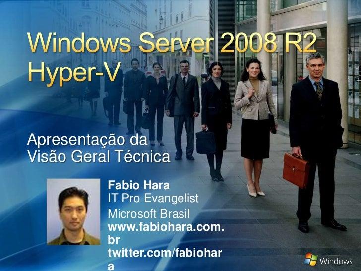 Windows Server 2008 R2Hyper-V <br />Apresentação da<br />Visão Geral Técnica<br />Fabio HaraIT Pro Evangelist<br />Microso...
