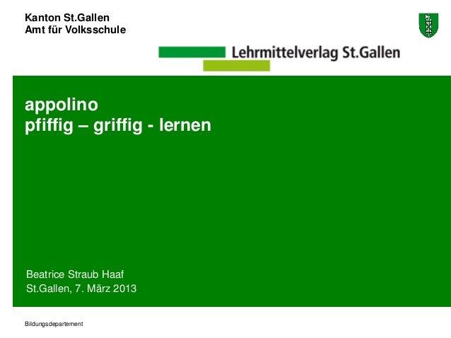 Kanton St.GallenAmt für Volksschuleappolinopfiffig – griffig - lernenBeatrice Straub HaafSt.Gallen, 7. März 2013Bildungsde...