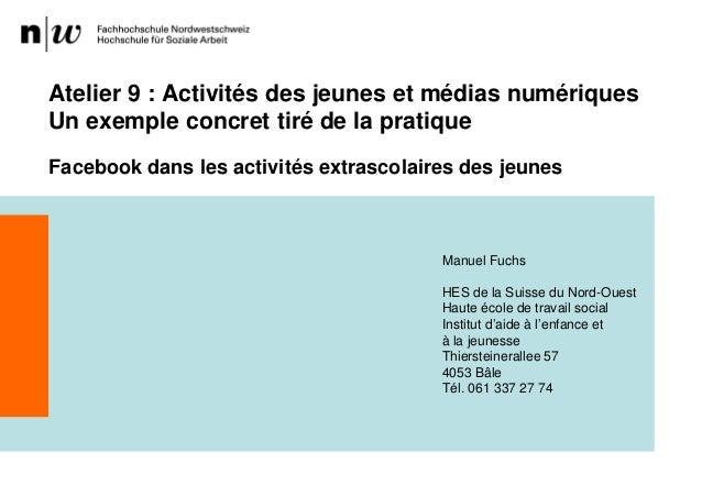 Atelier 9 : Activités des jeunes et médias numériquesUn exemple concret tiré de la pratiqueFacebook dans les activités ext...